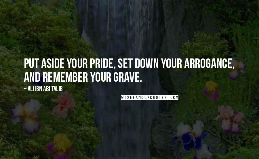 Ali Ibn Abi Talib quotes: Put aside your pride, Set down your arrogance, And remember your grave.