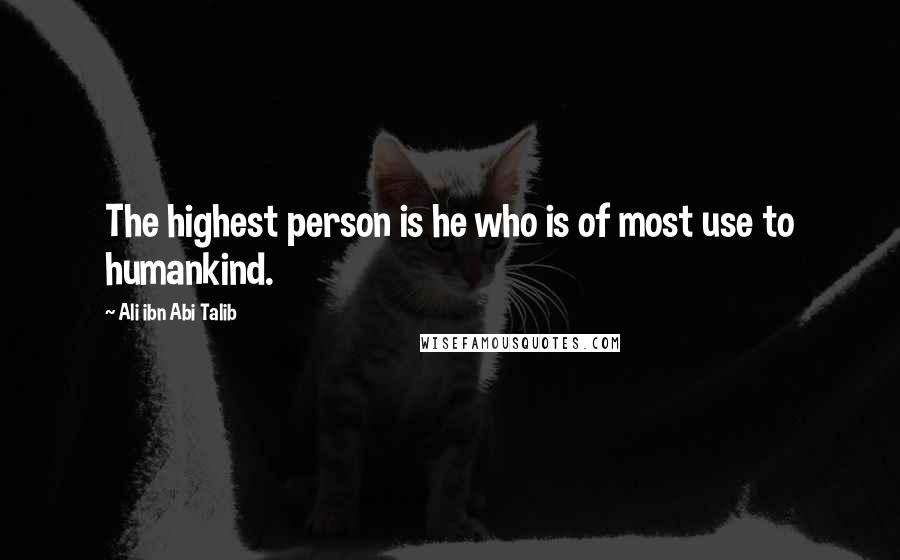 Ali Ibn Abi Talib quotes: The highest person is he who is of most use to humankind.