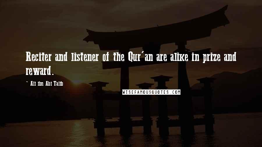 Ali Ibn Abi Talib quotes: Reciter and listener of the Qur'an are alike in prize and reward.