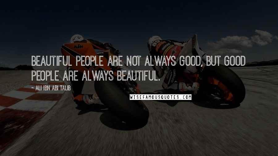 Ali Ibn Abi Talib quotes: Beautiful people are not always good, but good people are always beautiful.
