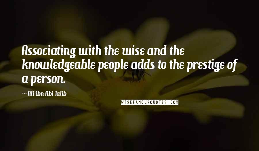 Ali Ibn Abi Talib quotes: Associating with the wise and the knowledgeable people adds to the prestige of a person.