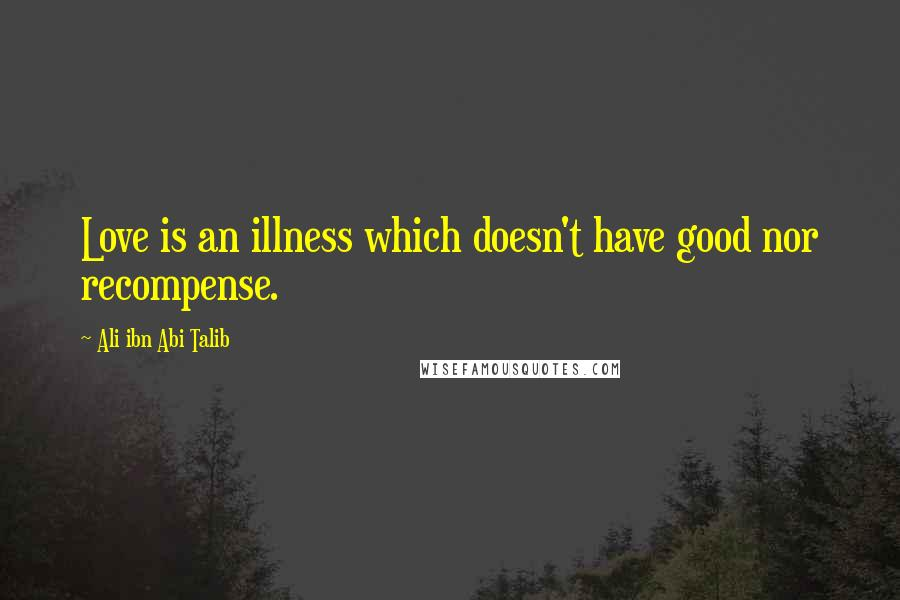 Ali Ibn Abi Talib quotes: Love is an illness which doesn't have good nor recompense.