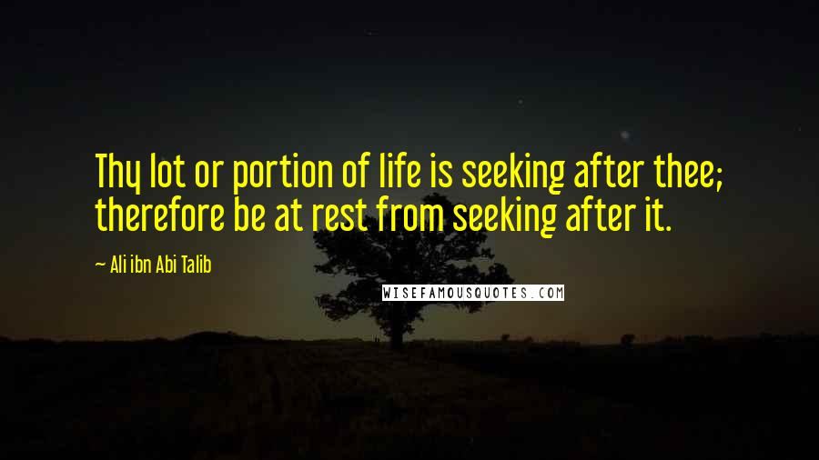 Ali Ibn Abi Talib quotes: Thy lot or portion of life is seeking after thee; therefore be at rest from seeking after it.
