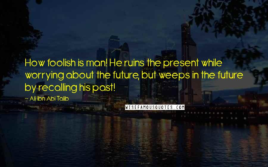 Ali Ibn Abi Talib quotes: How foolish is man! He ruins the present while worrying about the future, but weeps in the future by recalling his past!