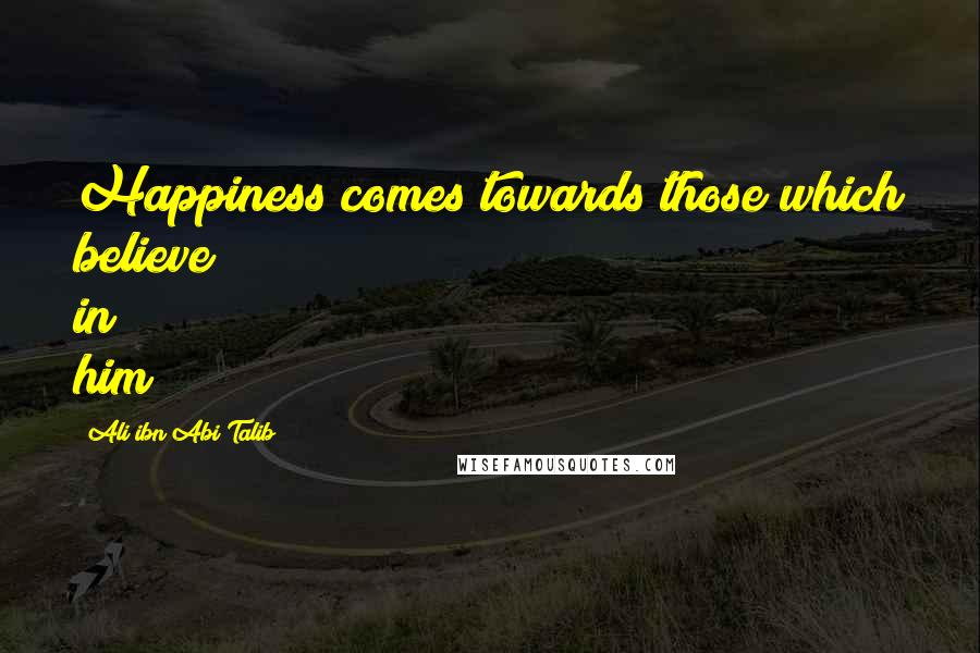Ali Ibn Abi Talib quotes: Happiness comes towards those which believe in him
