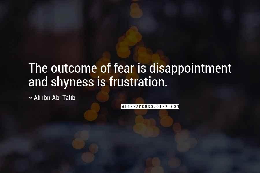 Ali Ibn Abi Talib quotes: The outcome of fear is disappointment and shyness is frustration.