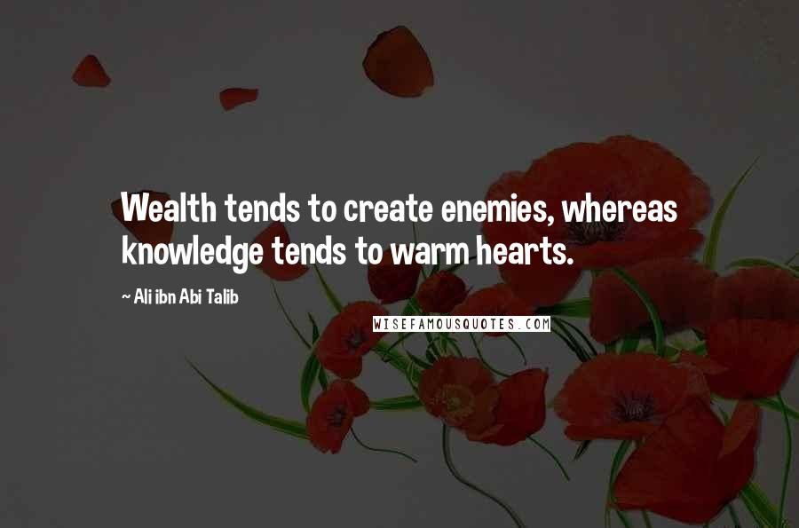 Ali Ibn Abi Talib quotes: Wealth tends to create enemies, whereas knowledge tends to warm hearts.
