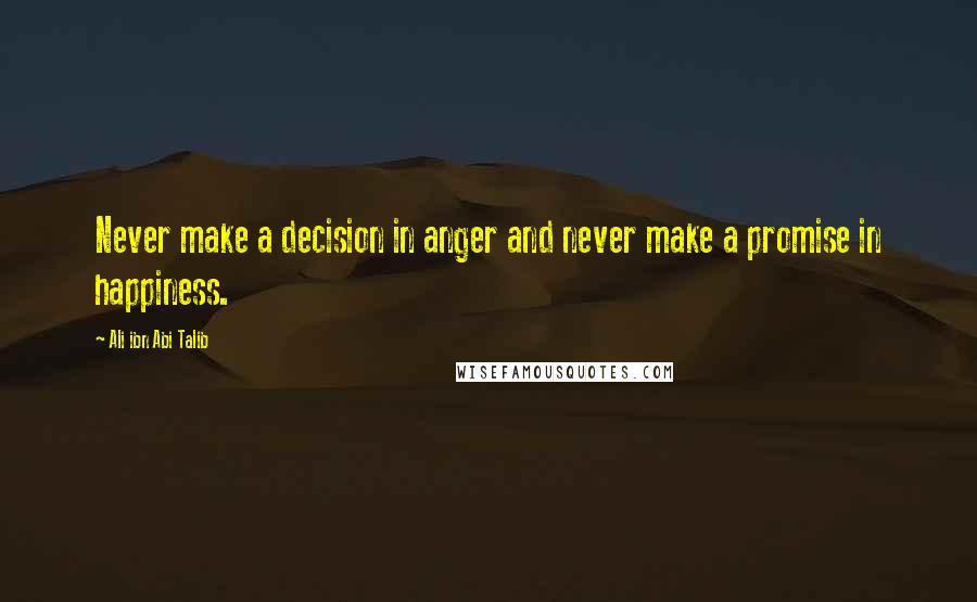 Ali Ibn Abi Talib quotes: Never make a decision in anger and never make a promise in happiness.