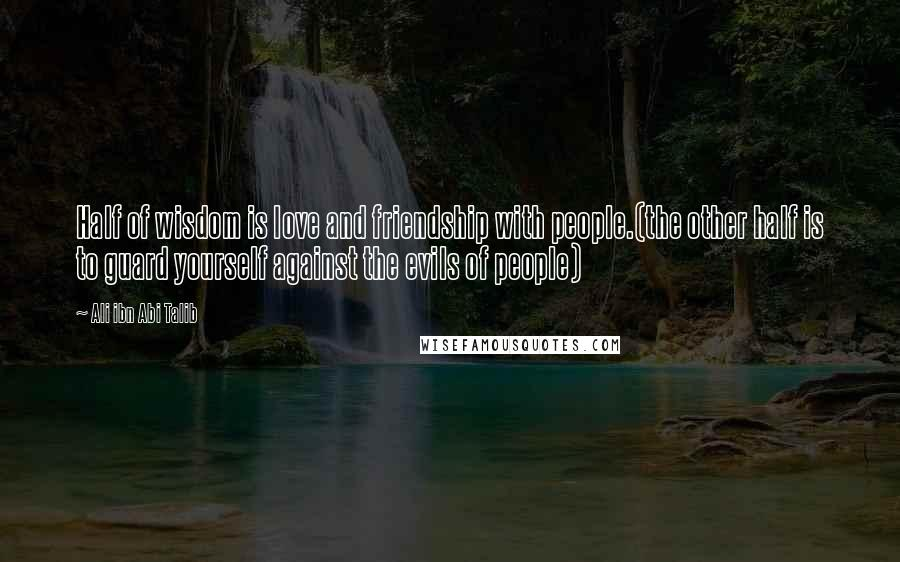 Ali Ibn Abi Talib quotes: Half of wisdom is love and friendship with people.(the other half is to guard yourself against the evils of people)
