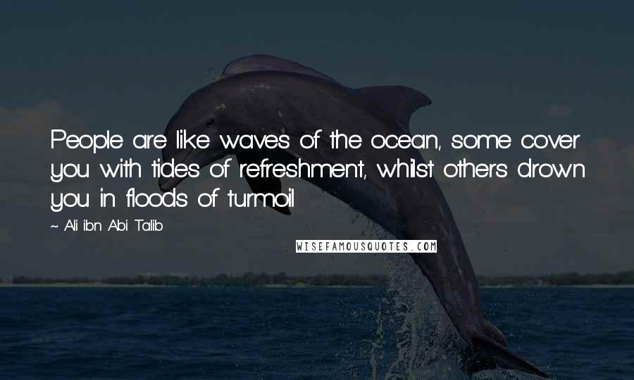 Ali Ibn Abi Talib quotes: People are like waves of the ocean, some cover you with tides of refreshment, whilst others drown you in floods of turmoil