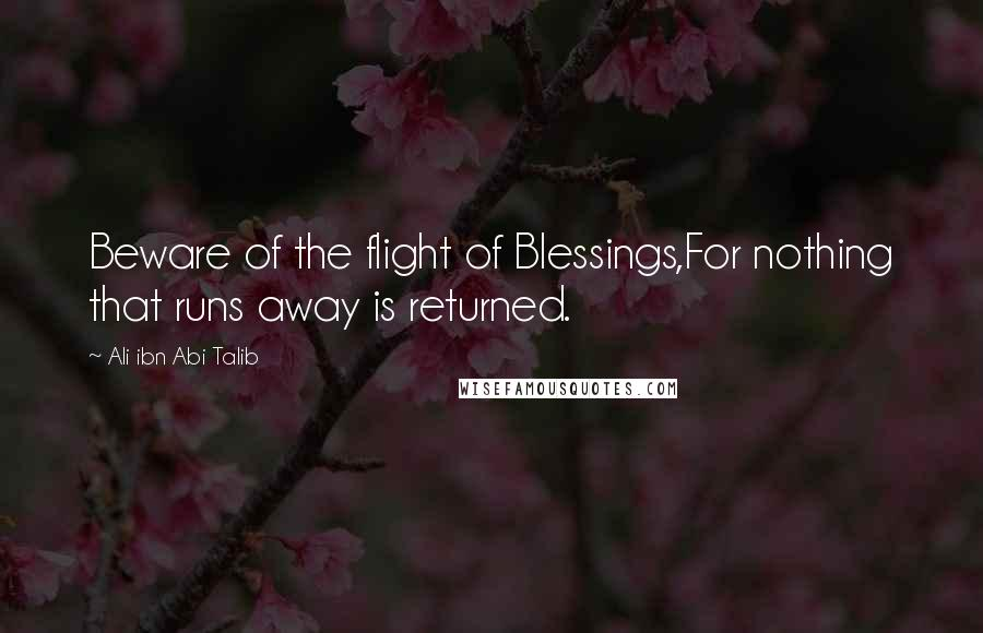 Ali Ibn Abi Talib quotes: Beware of the flight of Blessings,For nothing that runs away is returned.