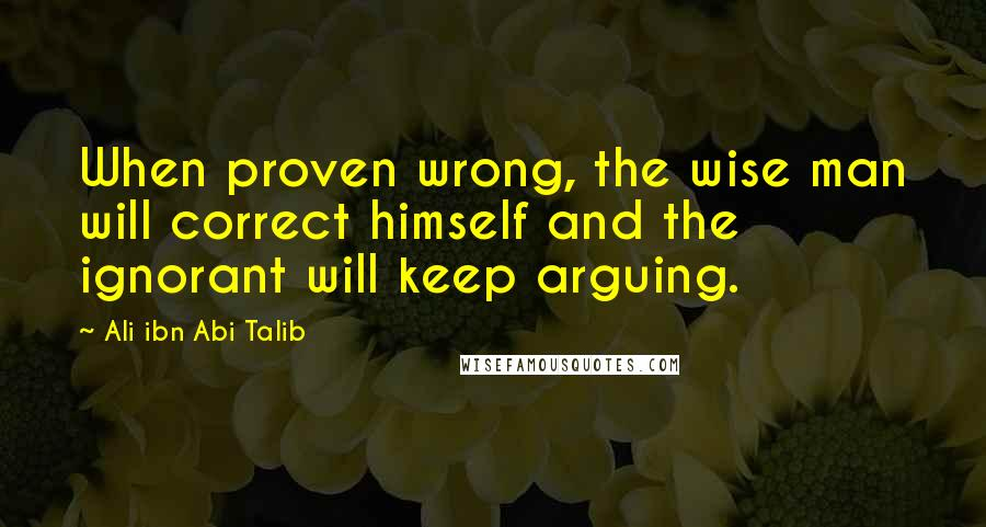 Ali Ibn Abi Talib quotes: When proven wrong, the wise man will correct himself and the ignorant will keep arguing.