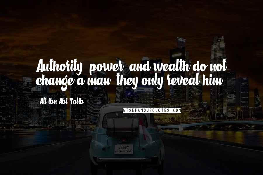 Ali Ibn Abi Talib quotes: Authority, power, and wealth do not change a man; they only reveal him
