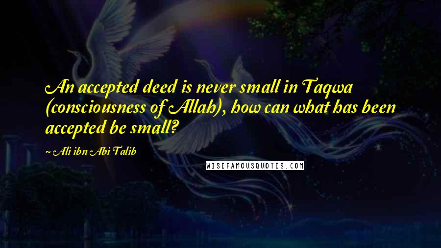 Ali Ibn Abi Talib quotes: An accepted deed is never small in Taqwa (consciousness of Allah), how can what has been accepted be small?