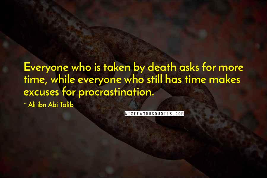 Ali Ibn Abi Talib quotes: Everyone who is taken by death asks for more time, while everyone who still has time makes excuses for procrastination.