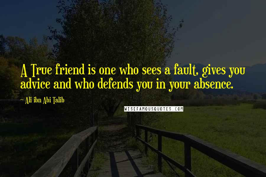 Ali Ibn Abi Talib quotes: A True friend is one who sees a fault, gives you advice and who defends you in your absence.
