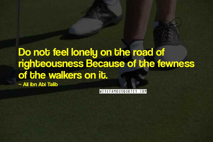 Ali Ibn Abi Talib quotes: Do not feel lonely on the road of righteousness Because of the fewness of the walkers on it.