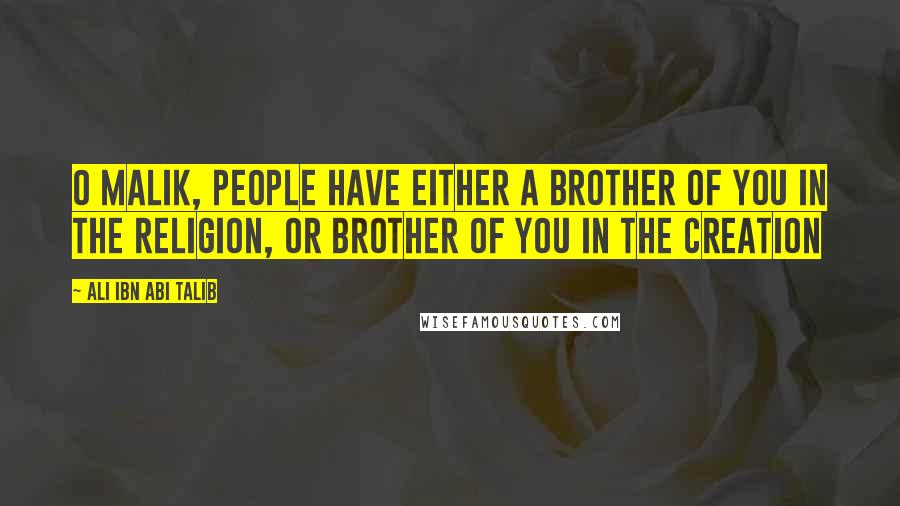 Ali Ibn Abi Talib quotes: O Malik, people have either a brother of you in the religion, or brother of you in the creation