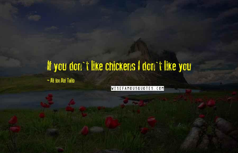 Ali Ibn Abi Talib quotes: If you don't like chickens I don't like you