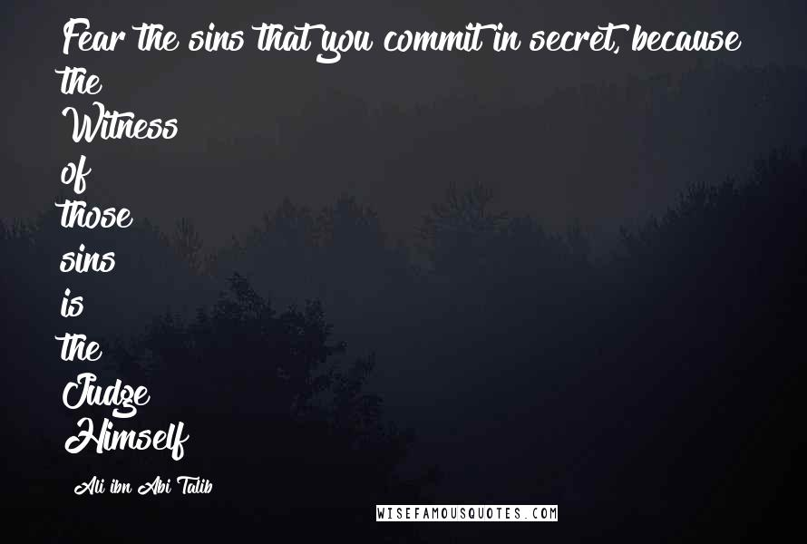 Ali Ibn Abi Talib quotes: Fear the sins that you commit in secret, because the Witness of those sins is the Judge Himself!