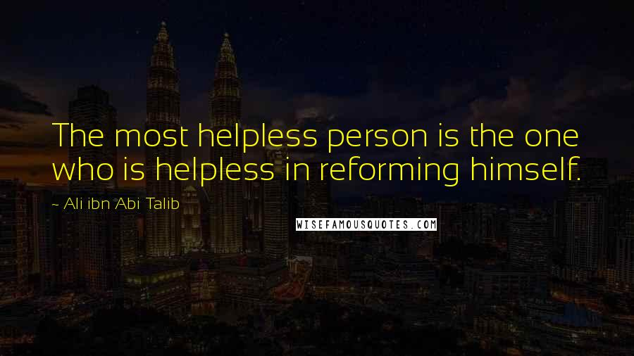 Ali Ibn Abi Talib quotes: The most helpless person is the one who is helpless in reforming himself.