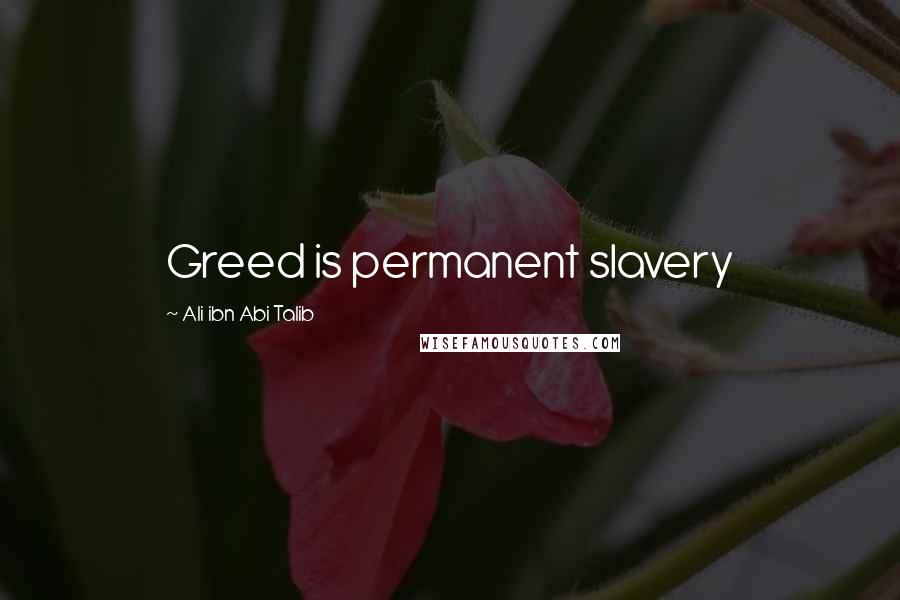 Ali Ibn Abi Talib quotes: Greed is permanent slavery