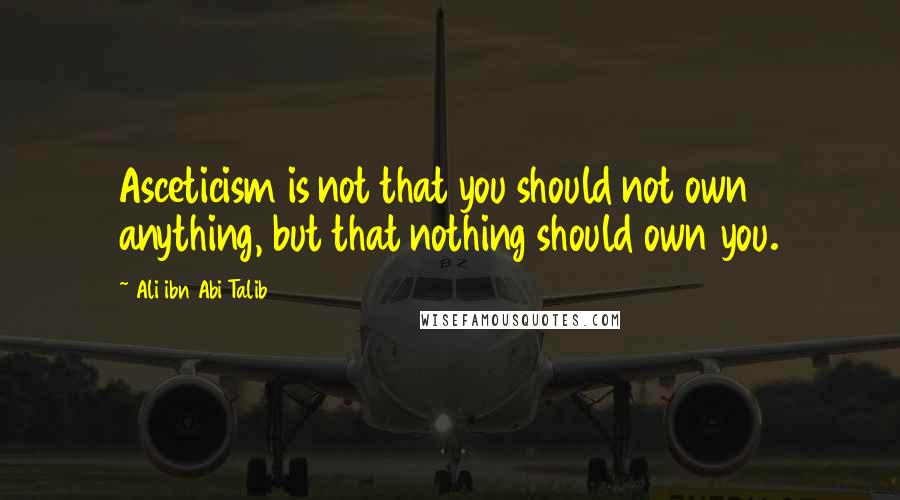 Ali Ibn Abi Talib quotes: Asceticism is not that you should not own anything, but that nothing should own you.