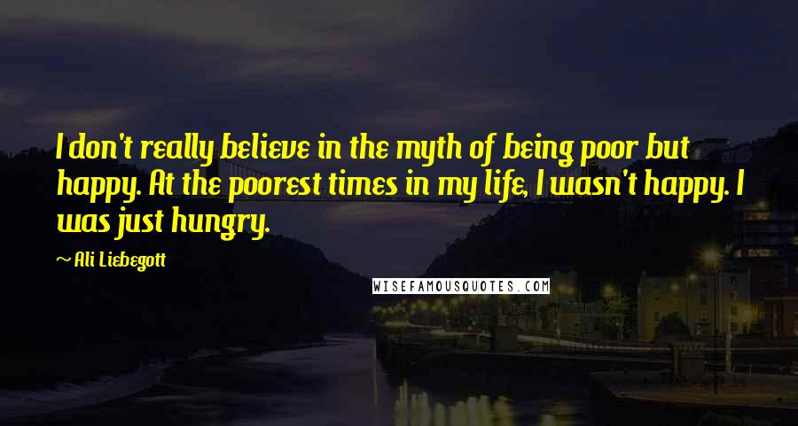Ali Liebegott quotes: I don't really believe in the myth of being poor but happy. At the poorest times in my life, I wasn't happy. I was just hungry.