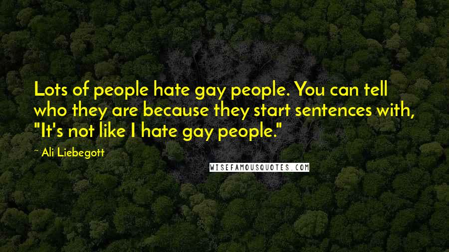 """Ali Liebegott quotes: Lots of people hate gay people. You can tell who they are because they start sentences with, """"It's not like I hate gay people."""""""