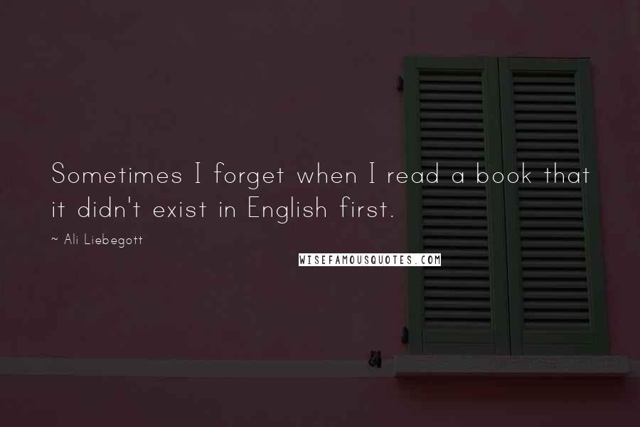 Ali Liebegott quotes: Sometimes I forget when I read a book that it didn't exist in English first.