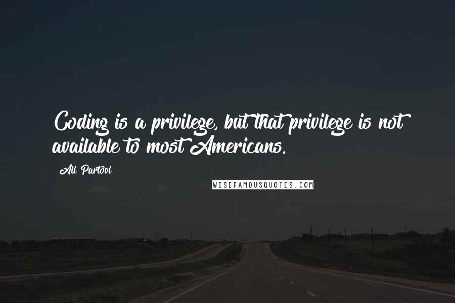 Ali Partovi quotes: Coding is a privilege, but that privilege is not available to most Americans.