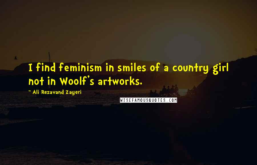 Ali Rezavand Zayeri quotes: I find feminism in smiles of a country girl not in Woolf's artworks.