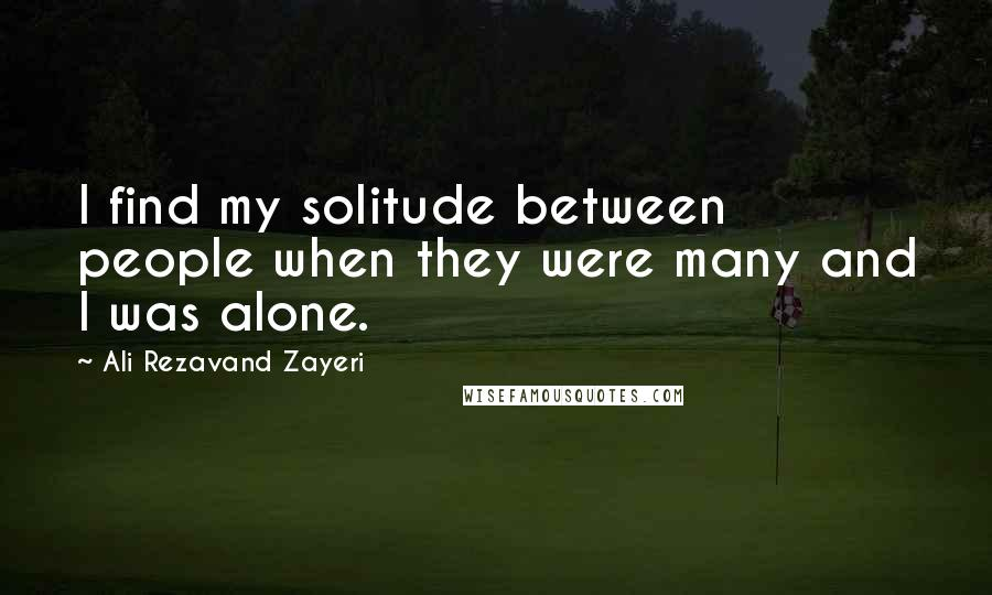 Ali Rezavand Zayeri quotes: I find my solitude between people when they were many and I was alone.