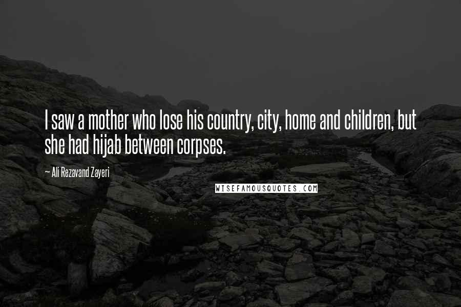 Ali Rezavand Zayeri quotes: I saw a mother who lose his country, city, home and children, but she had hijab between corpses.