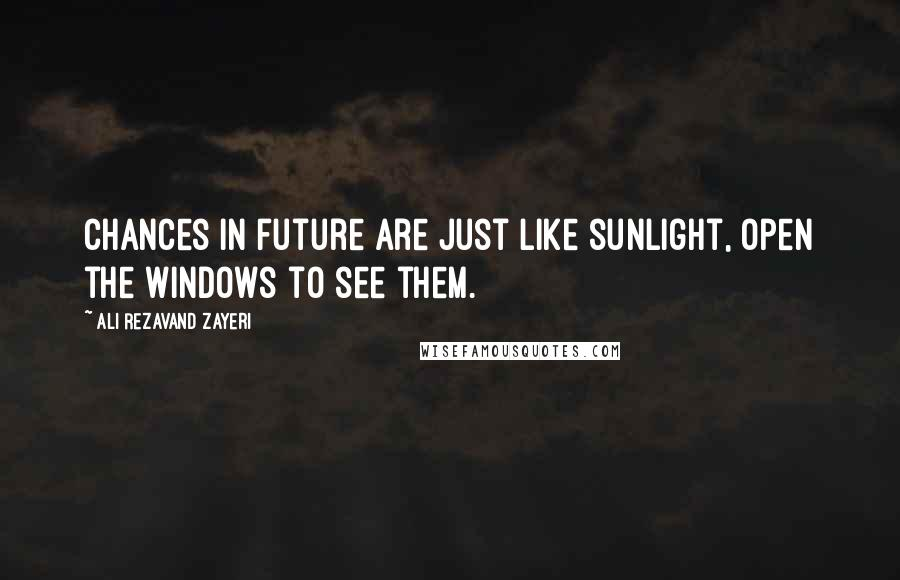 Ali Rezavand Zayeri quotes: Chances in future are just like sunlight, open the windows to see them.