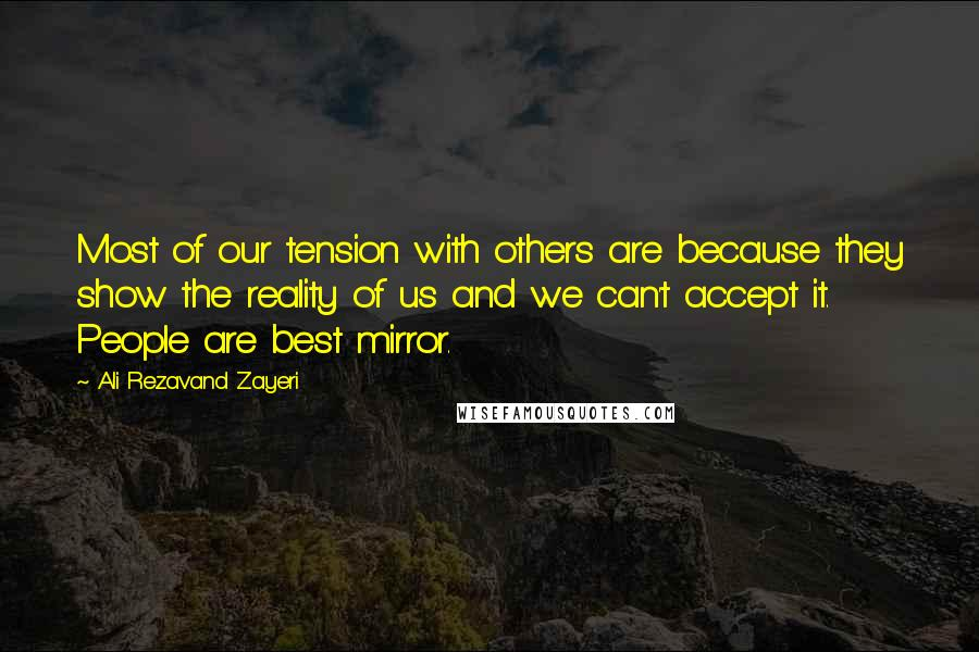 Ali Rezavand Zayeri quotes: Most of our tension with others are because they show the reality of us and we can't accept it. People are best mirror.