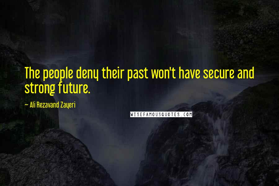 Ali Rezavand Zayeri quotes: The people deny their past won't have secure and strong future.