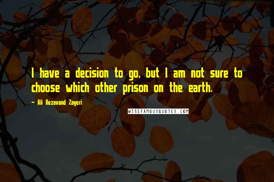Ali Rezavand Zayeri quotes: I have a decision to go, but I am not sure to choose which other prison on the earth.