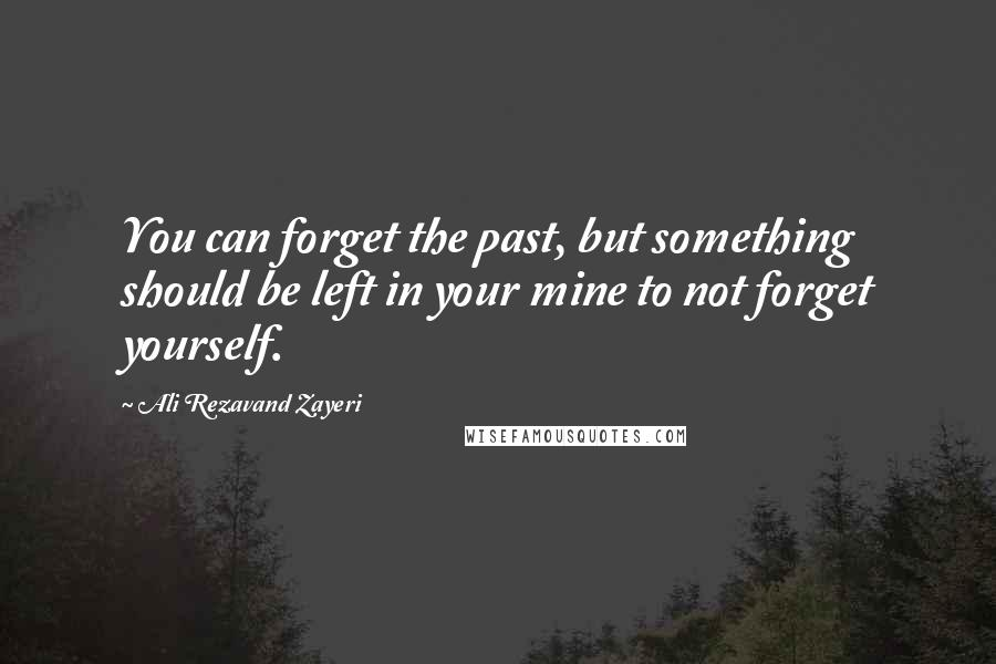Ali Rezavand Zayeri quotes: You can forget the past, but something should be left in your mine to not forget yourself.
