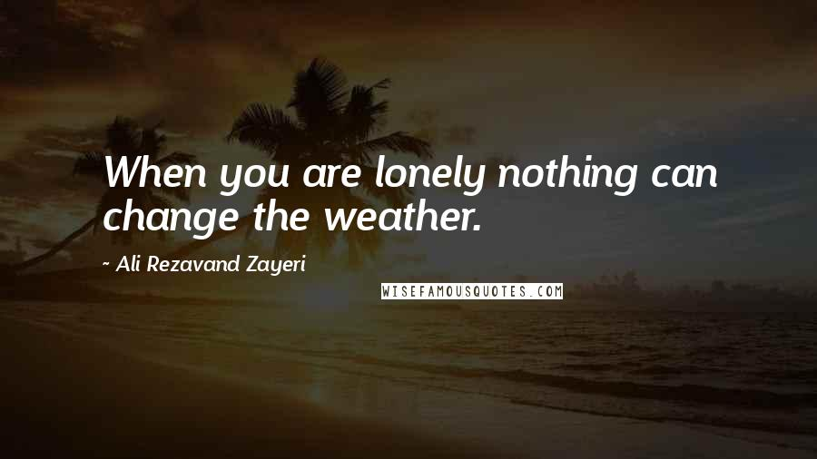 Ali Rezavand Zayeri quotes: When you are lonely nothing can change the weather.