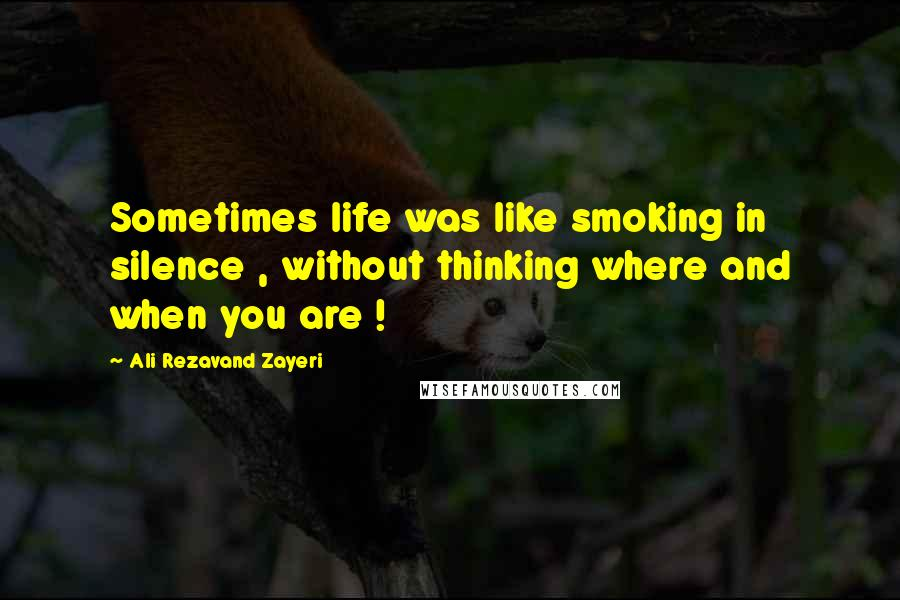 Ali Rezavand Zayeri quotes: Sometimes life was like smoking in silence , without thinking where and when you are !