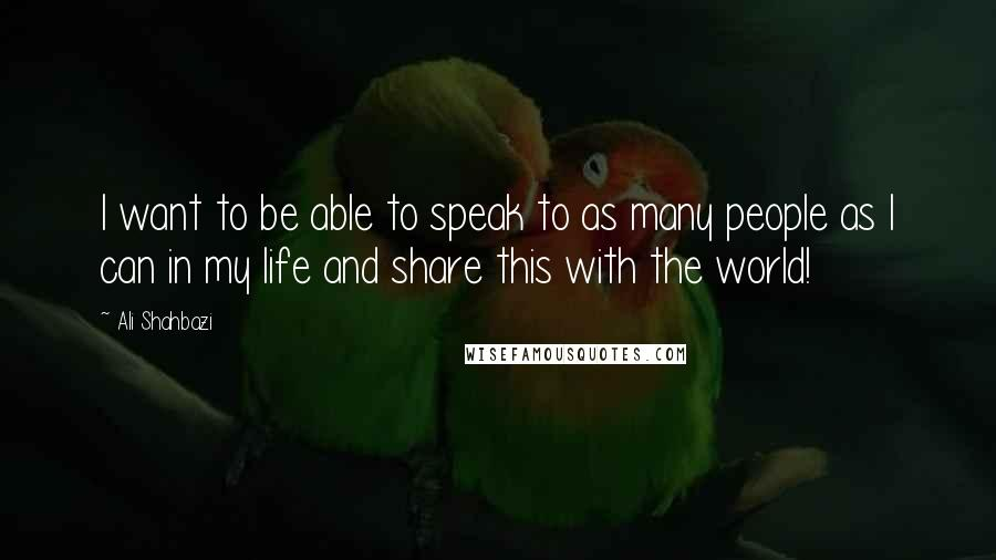 Ali Shahbazi quotes: I want to be able to speak to as many people as I can in my life and share this with the world!