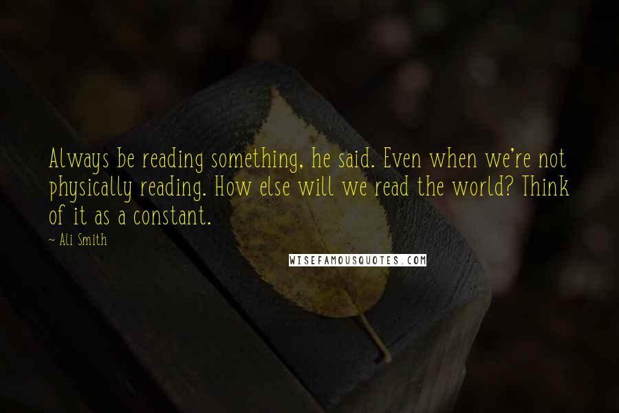 Ali Smith quotes: Always be reading something, he said. Even when we're not physically reading. How else will we read the world? Think of it as a constant.