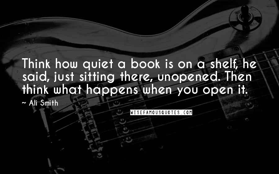 Ali Smith quotes: Think how quiet a book is on a shelf, he said, just sitting there, unopened. Then think what happens when you open it.