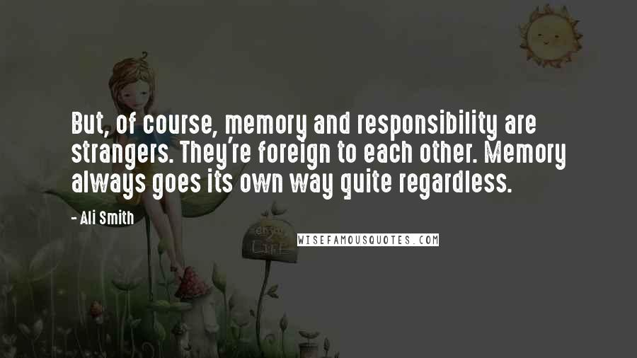 Ali Smith quotes: But, of course, memory and responsibility are strangers. They're foreign to each other. Memory always goes its own way quite regardless.