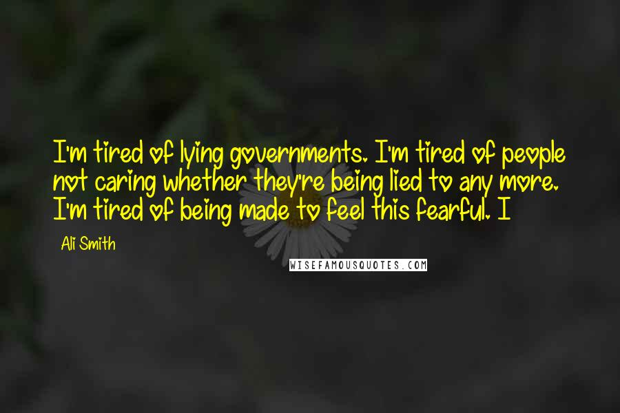 Ali Smith quotes: I'm tired of lying governments. I'm tired of people not caring whether they're being lied to any more. I'm tired of being made to feel this fearful. I