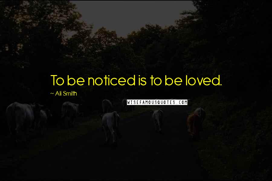 Ali Smith quotes: To be noticed is to be loved.