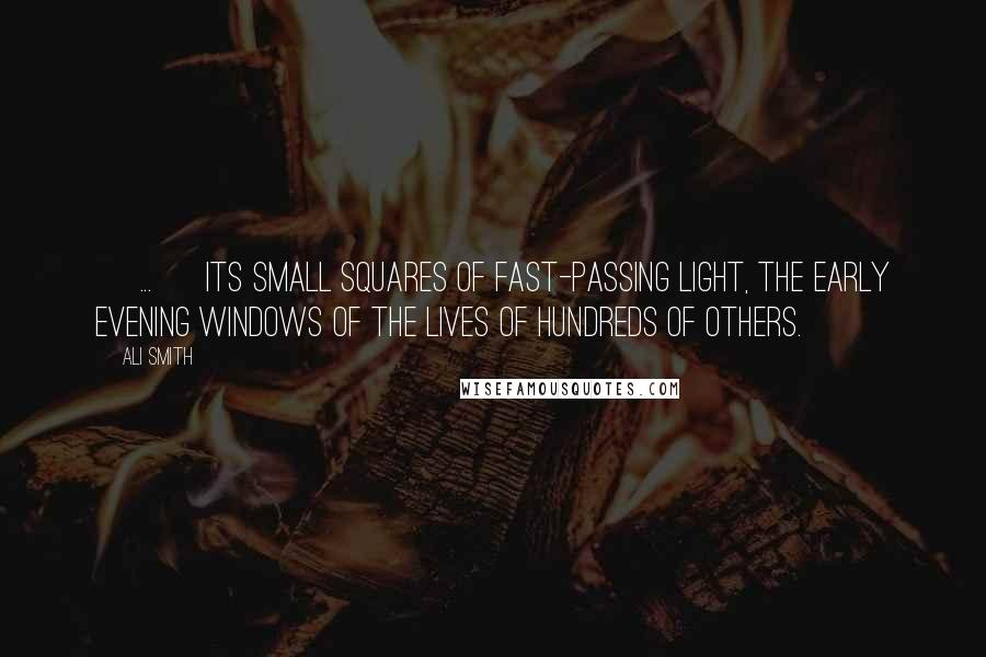 Ali Smith quotes: [ ... ] its small squares of fast-passing light, the early evening windows of the lives of hundreds of others.