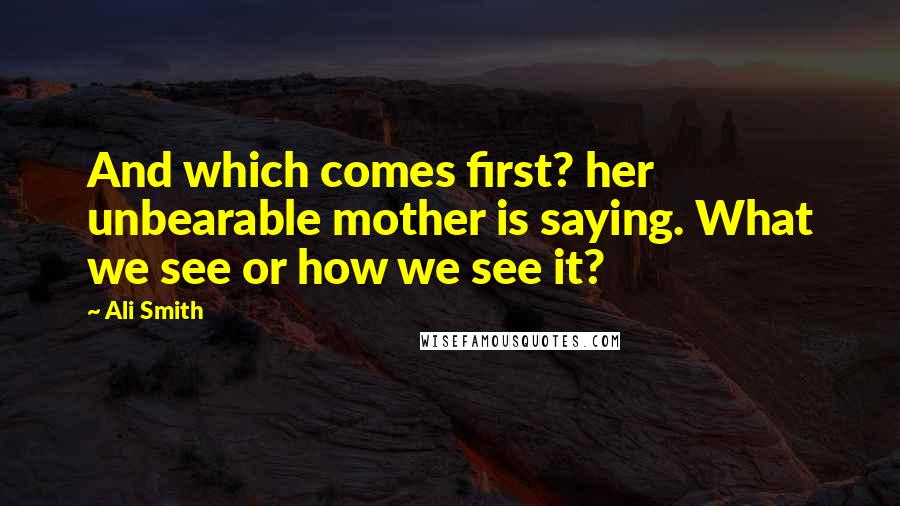 Ali Smith quotes: And which comes first? her unbearable mother is saying. What we see or how we see it?
