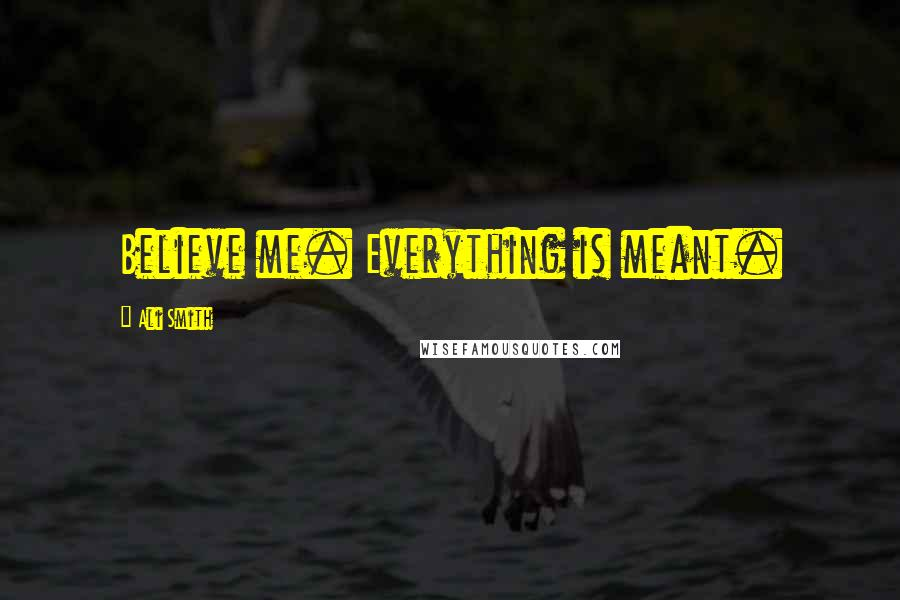 Ali Smith quotes: Believe me. Everything is meant.